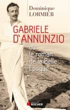 Gabriele d'Annunzio ou le roman de la Belle Epoque ebook by Dominique Lormier