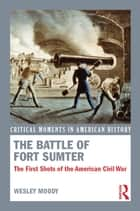 The Battle of Fort Sumter - The First Shots of the American Civil War ebook by Wesley Moody