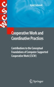 Cooperative Work and Coordinative Practices - Contributions to the Conceptual Foundations of Computer-Supported Cooperative Work (CSCW) ebook by Kjeld Schmidt