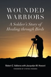 Wounded Warriors - A Soldier's Story of Healing through Birds ebook by Robert C. Vallers,Jacquelyn M. Howard