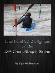 Unofficial 2012 Olympic Guides: USA Canoe/Kayak Slalom ebook by Kyle Richardson