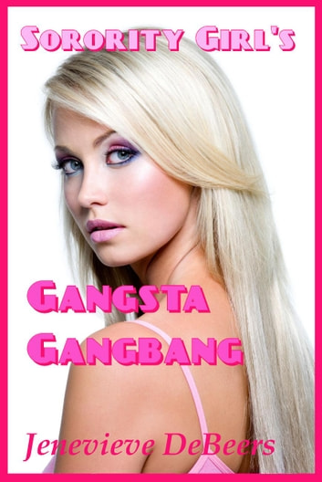 Sorority Girl's Gangsta Gangbang ebook by Jenevieve DeBeers