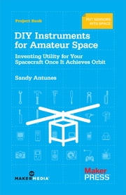 DIY Instruments for Amateur Space - Inventing Utility for Your Spacecraft Once It Achieves Orbit ebook by Sandy  Antunes