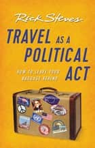 Travel as a Political Act ebook by Rick Steves