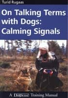 ON TALKING TERMS WITH DOGS - CALMING SIGNALS 2ND EDITION ebook by Turid Rugaas