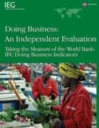 Doing Business: An Independent Evaluation: Taking The Measure Of The World Bank-Ifc Doing Business Indicators ebook by World Bank