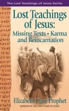 The Lost Teachings of Jesus - Missing Texts Karma and Reincarnation ebook by Mark L. Prophet, Elizabeth Clare Prophet
