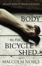 The Body in the Bicycle Shed - Peggy Pinch Investigates ebook by Malcolm Noble