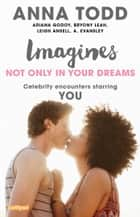 Imagines: Not Only in Your Dreams ebook by Anna Todd, Ariana Godoy, Bryony Leah,...