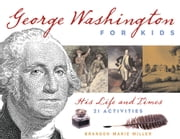 George Washington for Kids - His Life and Times with 21 Activities ebook by Brandon Marie Miller