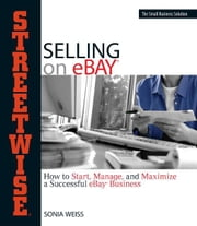 Streetwise Selling On Ebay: How to Start, Manage, And Maximize a Successful eBay Business ebook by Sonia Weiss