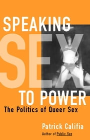 Speaking Sex to Power - The Politics of Queer Sex ebook by Patrick Califia
