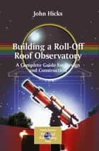 Building a Roll-Off Roof Observatory ebook by John Stephen Hicks