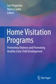 Home Visitation Programs - Preventing Violence and Promoting Healthy Early Child Development ebook by Lori Roggman,Nancy Cardia