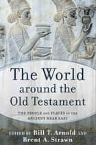 The World around the Old Testament - The People and Places of the Ancient Near East ebook by Bill T. Arnold, Brent A. Strawn
