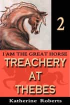 Treachery at Thebes - I am the Great Horse, #2 ebook by Katherine Roberts