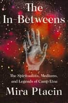 The In-Betweens: The Spiritualists, Mediums, and Legends of Camp Etna ebook by Mira Ptacin
