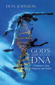 GOD'S IMPLANTED DNA - A Journey to Deep Happiness and Health ebook by DON JOHNSON