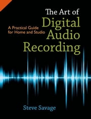 The Art of Digital Audio Recording : A Practical Guide for Home and Studio ebook by Steve Savage