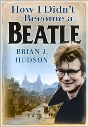 How I Didn't Become a Beatle - Liverpool in the 1950s and 60s ebook by Brian James Hudson