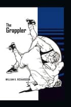 The Grappler ebook by William K. Richardson