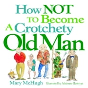 How Not to Become a Crotchety Old Man ebook by Mary McHugh