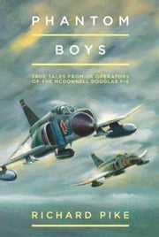 Phantom Boys: True Tales from Aircrew of the McDonnell Douglas F-4 Fighter-Bomber ebook by Pike, Richard
