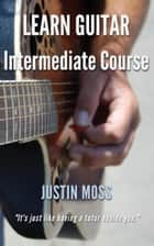 Learn Guitar Intermediate Course ebook by Justin Moss