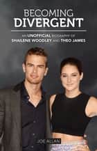 Becoming Divergent - An Unofficial Biography of Shailene Woodley and Theo James ebook by Joe Allan