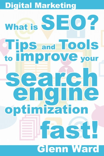 What Is SEO? Tips And Tools To Improve Your Search Engine Optimization Fast! ebook by Glenn Ward