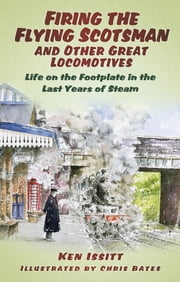 Firing the Flying Scotsman and Other Great Locomotives - Life on the Footplate in the Last Years of Steam ebook by Ken Issitt