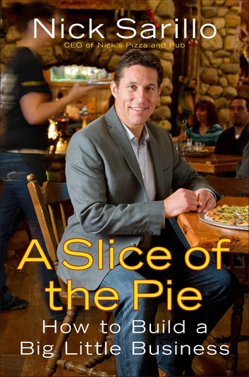 A Slice of the Pie - How to Build a Big Little Business ebook by Nick Sarillo