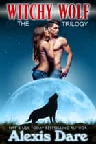 Witchy Wolf Trilogy: The Box Set ebook by Alexis Dare