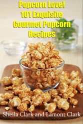 Popcorn Love! 101 Exquisite Gourmet Popcorn Recipes ebook by Lamont Clark
