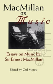 MacMillan on Music - Essays by Sir Ernest MacMillan ebook by Ernest MacMillan,Carl Morey