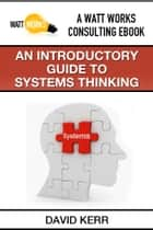 An Introductory Guide to Systems Thinking ebook by David Kerr