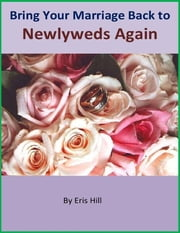 Bring Your Marriage Back to Newlyweds Again ebook by Eris Hill