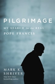 Pilgrimage - My Search for the Real Pope Francis ebook by Mark K. Shriver