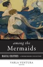 Among the Mermaids - Magical Creatures, A Weiser Books Collection ebook by T. Crofton Croker, Varla Ventura, William Butler Yeats