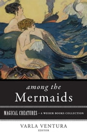 Among the Mermaids - Magical Creatures, A Weiser Books Collection ebook by T. Crofton Croker,Varla Ventura,William Butler Yeats
