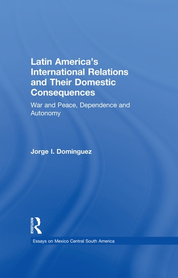 Latin America's International Relations and Their Domestic Consequences - War and Peace, Dependence and Autonomy, ebook by Jorge I Dominguez