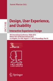 Design, User Experience, and Usability: Interactive Experience Design - 4th International Conference, DUXU 2015, Held as Part of HCI International 2015, Los Angeles, CA, USA, August 2-7, 2015, Proceedings, Part III ebook by Aaron Marcus