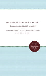 The Glorious Revolution in America - Documents on the Colonial Crisis of 1689 ebook by Michael G. Hall,Lawrence H. Leder,Michael Kammen