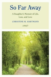 So Far Away - A Daughter's Memoir of Life, Loss, and Love ebook by Christine W. Hartmann