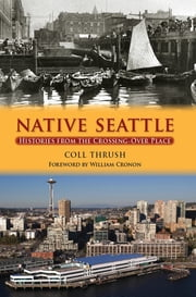 Native Seattle - Histories from the Crossing-Over Place ebook by Coll Thrush,William Cronon