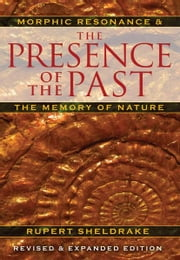 The Presence of the Past: Morphic Resonance and the Memory of Nature - Morphic Resonance and the Memory of Nature ebook by Rupert Sheldrake