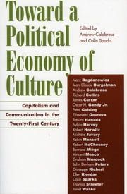 Toward a Political Economy of Culture - Capitalism and Communication in the Twenty-First Century ebook by Andrew Calabrese,Colin Sparks,Marc Bogdanowicz,Jean-Claude Burgelman,Andrew Calabrese,Richard Collins,James Curran,Oscar H. Gandy Jr.,Peter Golding,Elissaveta Gourova,Tatsuro Hanada,Sylvia Harvey,Robert Horwitz,Michèle Javary,Robin Mansell,Robert McChesney,Bernard Miège,Vincent Mosco,Graham Murdock,Giuseppe Richeri,Ellen Riordan,Colin Sparks,Thomas Streeter,Janet Wasko,John Durham Peters, A. Craig Baird Professor, The University of Iowa