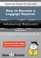 How to Become a Luggage Repairer - How to Become a Luggage Repairer ebook by Ellamae Boucher