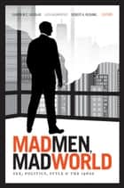 Mad Men, Mad World - Sex, Politics, Style, and the 1960s ebook by Lauren M. E. Goodlad, Lilya Kaganovsky, Robert A. Rushing