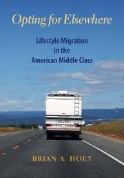 Opting for Elsewhere - Lifestyle Migration in the American Middle Class ebook by Brian Hoey